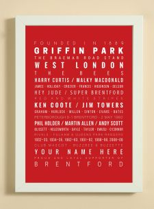 Showcasing some of the words, facts, dates and player names that we associate with Brentford Football Club.  A great item for yourself if you are a fan or as a gift for someone that is.  The print also has a line to enable you to add a name -  see 'YOUR NAME HERE' on print.