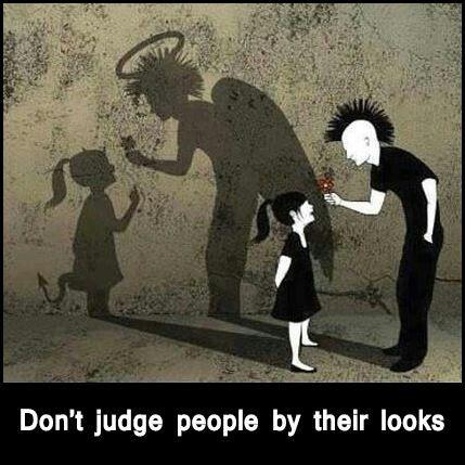 Ne jamais jugez les gens par leurs apparences puisqu'elle sont souvent très trompeuse!