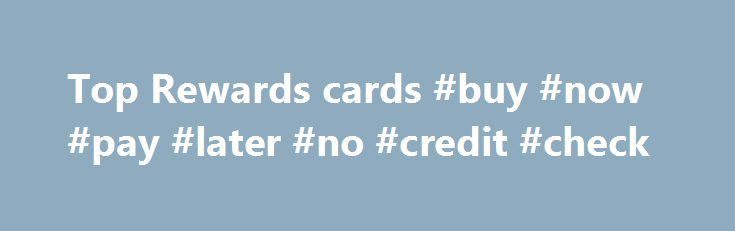 Top Rewards cards #buy #now #pay #later #no #credit #check http://credit.remmont.com/top-rewards-cards-buy-now-pay-later-no-credit-check/  #rewards credit card # Rewards card buying guide Getting started Credit-card companies are back to stuffing your mailbox with offers Read More...The post Top Rewards cards #buy #now #pay #later #no #credit #check appeared first on Credit.