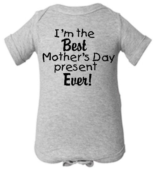 I'm the Best Mother's Day present ever! adorable one piece bodysuit baby boy girl GRAY snapsuit creeper - any size by Ilove2sparkle on Etsy https://www.etsy.com/listing/230172954/im-the-best-mothers-day-present-ever