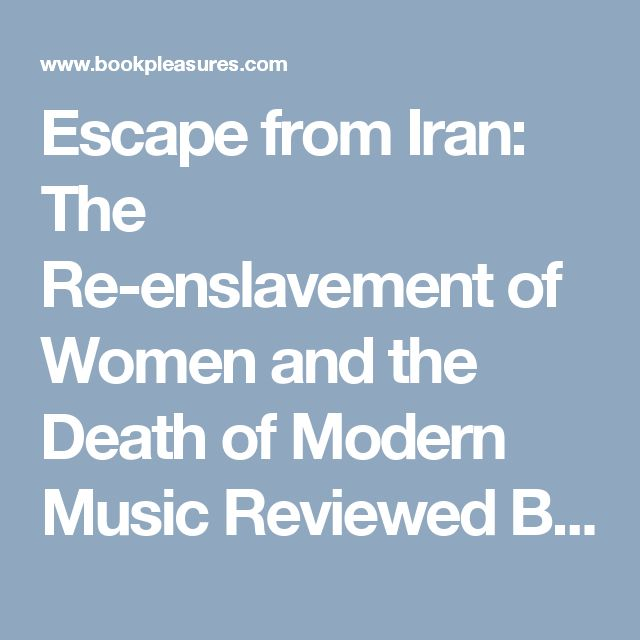 Escape from Iran: The Re-enslavement of Women and the Death of Modern Music Reviewed By Norm Goldman of Bookpleasures.com