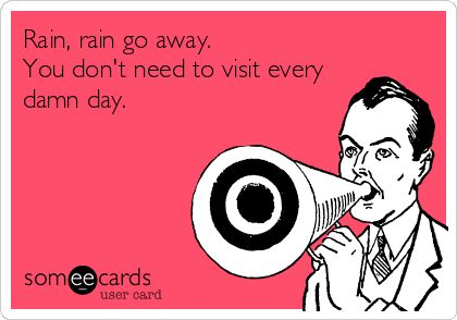 rain go away. funny   Funny Seasonal Ecard: Rain, rain go away. You don't need to visit ...