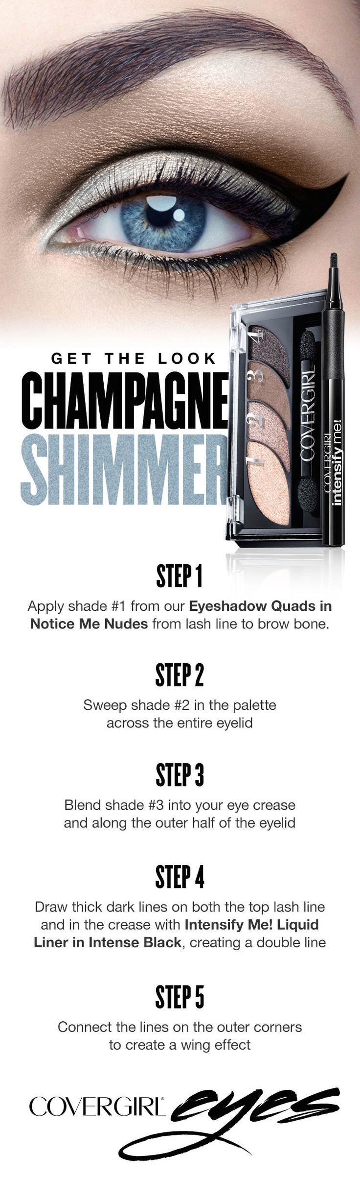 'Tis the season for champagne shimmer! Try this simple step-by-step tutorial to create a dramatic eye look for any holiday party featuring COVERGIRL'S Eye Quads in Notice Me Nudes and Intensify Me! Liquid Liner in Intense black.