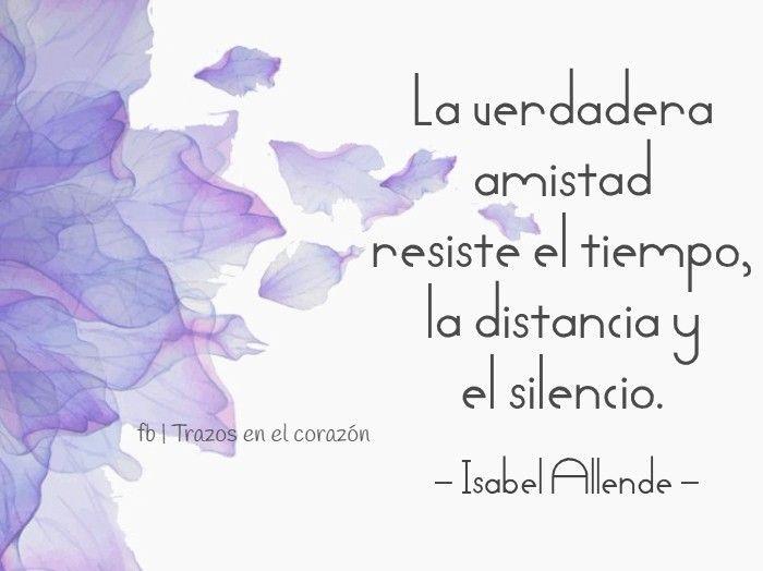 La Verdadera Amistad Resiste El Tiempo La Distancia Y El Silencio Isabel Allende Frases De Amistad Verdadera Frases Bonitas De Amistad Frases De Amistad