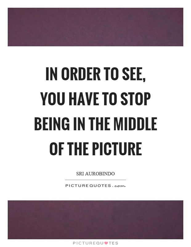 In order to see, you have to stop being in the middle of the picture. Sri Aurobindo quotes on PictureQuotes.com.