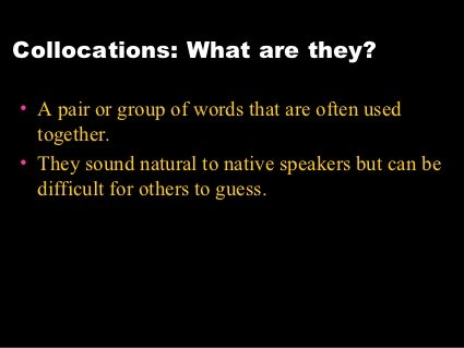 COLLOCATIONS 01 - short slideshow: why it is important to learn words as they are used TOGETHER
