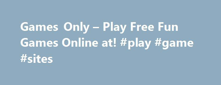 Games Only – Play Free Fun Games Online at! #play #game #sites http://game.remmont.com/games-only-play-free-fun-games-online-at-play-game-sites/  Play Free Games online on GamesOnly GamesOnly.com is the place to be for online game lovers! Are you fed up of paying for your online favourite games? Enjoy the best free flash and unity games here at Games Only! We offer a whole new gaming experience to the devoted gamers out there. It can be…