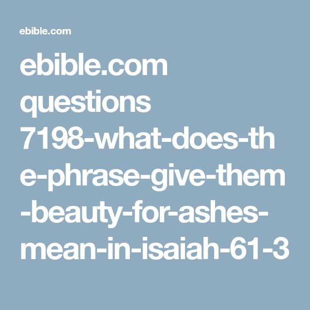 ebible.com questions 7198-what-does-the-phrase-give-them-beauty-for-ashes-mean-in-isaiah-61-3