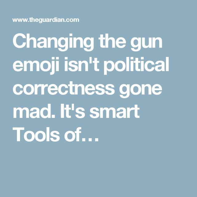 Changing the gun emoji isn't political correctness gone mad. It's smart Tools…