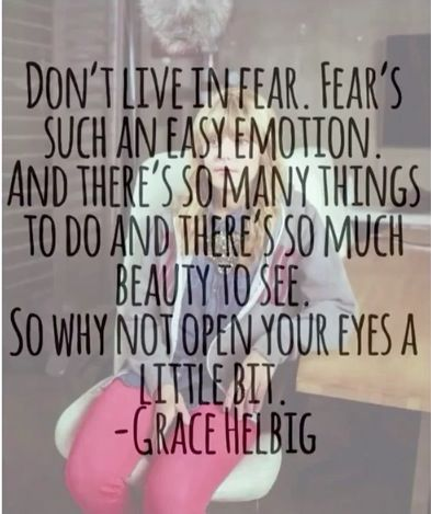 """""""Don't lie in fear. Fear's such an easy emotion and there's so many things to do and there's so much beauty to see. So why not open your eyes to a little bit."""" ~Grace Helbig"""
