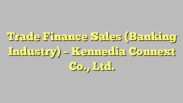Trade Finance Sales (Banking Industry) - Kennedia Connext Co., Ltd.
