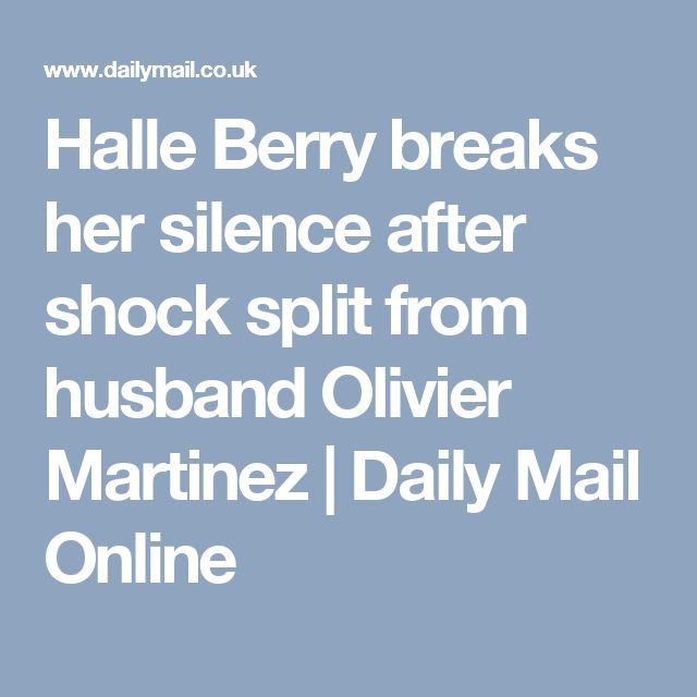 Halle Berry breaks her silence after shock split from husband Olivier Martinez | Daily Mail Online