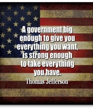 A government big enough to give you everything you want, is strong enough to take everything you have. - Thomas Jefferson