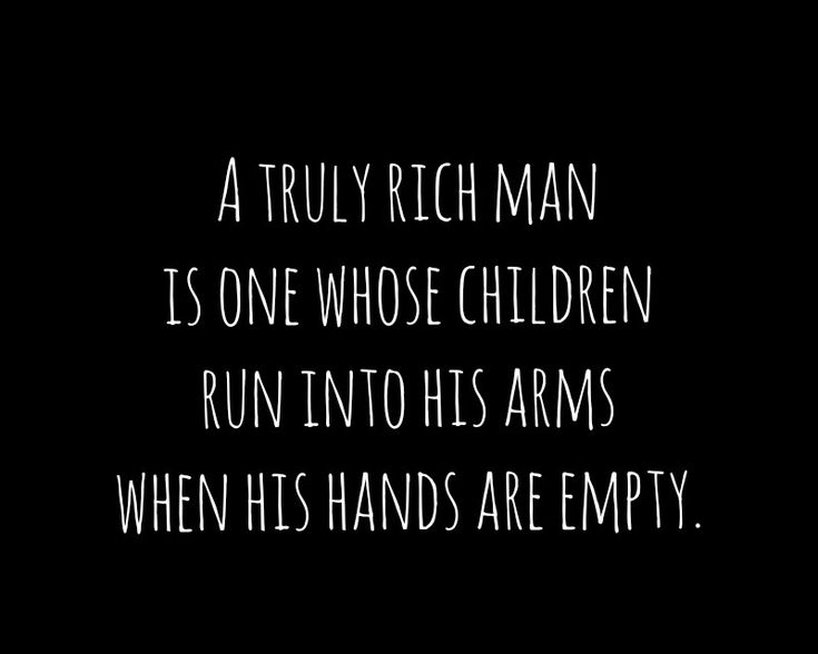 """""""A truly rich man is one whose children run into his arms when his hands ar..."""