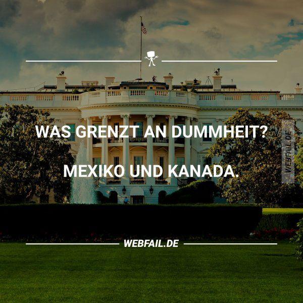 Was grenzt an Dummheit? Mexiko und Kanada.