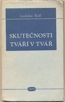 ŠTOLL, LADISLAV: SKUTEČNOSTI TVÁŘÍ V TVÁŘ.   K tvůrčím problémům naší kultury. Předneseno dne 10. dubna 1948 na Sjezdu národní kultury. Praha, Orbis, 1948.