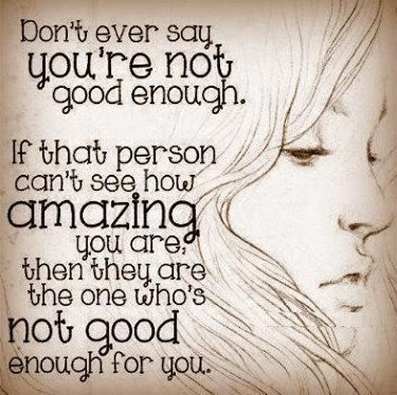 dont-ever-say-youre-not-good-enough-if-that-person-cant-see-how-amazing-you-are-then-they-are-the-one-whos-not-good-enough-quote-1.jpg (563×560)