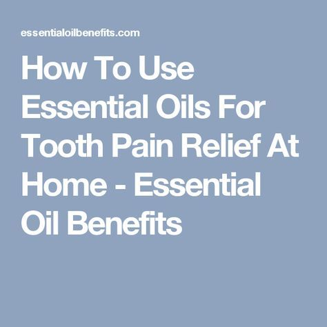 How To Use Essential Oils For Tooth Pain Relief At Home - Essential Oil Benefits