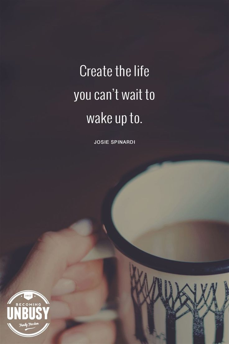 Create the life you can't wait to wake up to.