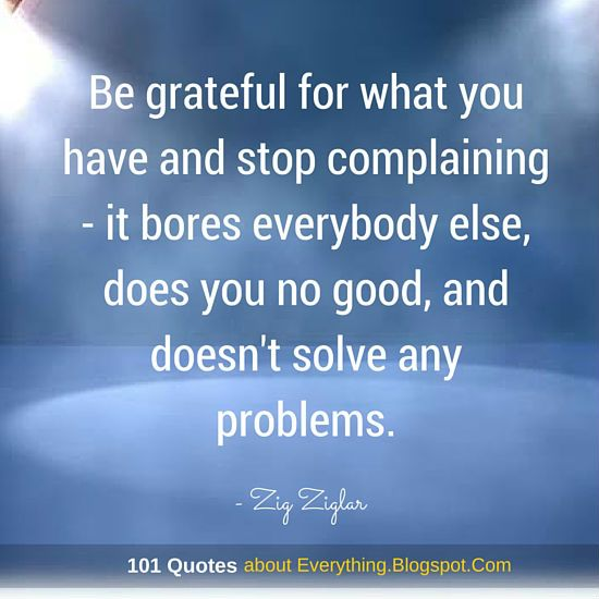 Be grateful for what you have and stop complaining - it bores everybody else, does you no good, and doesn't solve any problems - Zig Ziglar Quotes