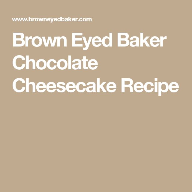 Brown Eyed Baker Chocolate Cheesecake Recipe
