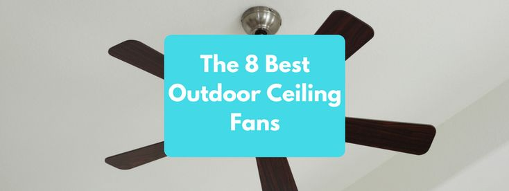 The 8 Best Outdoor Ceiling Fans