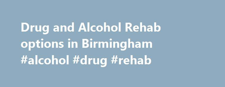 Drug and Alcohol Rehab options in Birmingham #alcohol #drug #rehab http://jamaica.remmont.com/drug-and-alcohol-rehab-options-in-birmingham-alcohol-drug-rehab/  # Drug and Alcohol Rehab options in Birmingham For many residents of Birmingham, it is never easy to admit that drugs or alcohol have become a problem in their life. Reaching out for help can be even harder. For many with addiction, it is easier to blame others or to completely deny the problem exists. However, for those who can come…