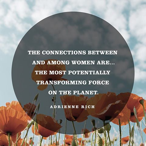 The connections between and among women are...the most potentially transforming force on the planet. — Adrienne Rich