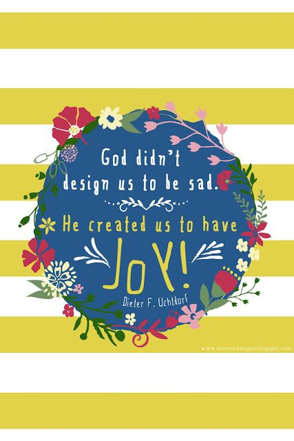 God didn't design us to be sad. He created us to have joy!-Dieter F. Uchtdorf