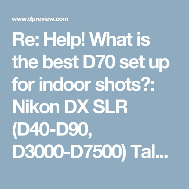 Re: Help! What is the best D70 set up for indoor shots?: Nikon DX SLR (D40-D90, D3000-D7500) Talk Forum: Digital Photography Review