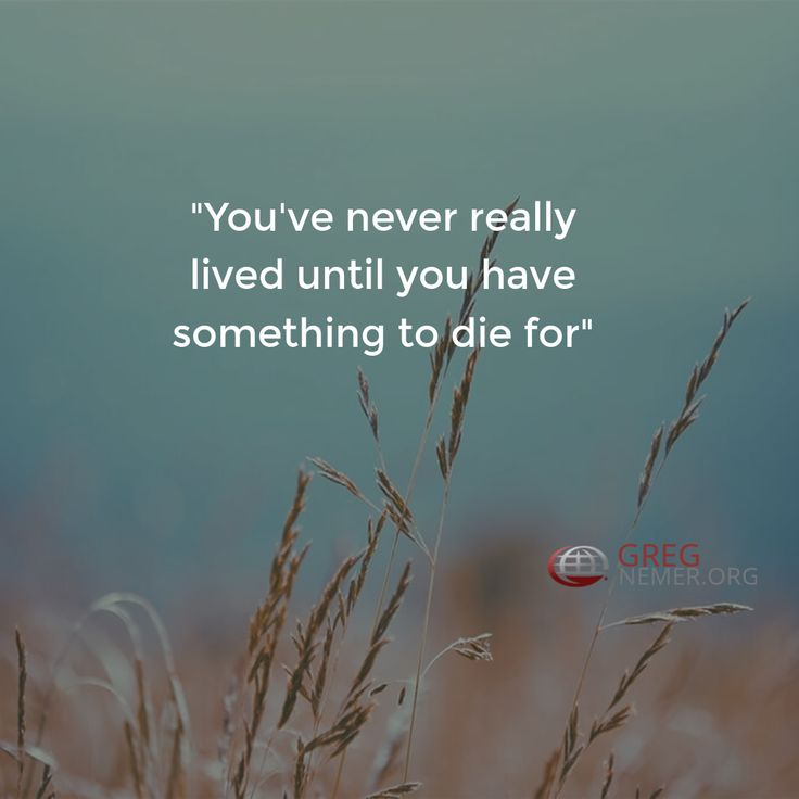 """""""You've never really lived until you have something to die for"""""""