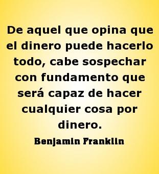 De aquel que opina que el dinero puede hacerlo todo, cabe sospechar con fundamento que será capaz de hacer cualquier cosa por dinero #BenjaminFranklin