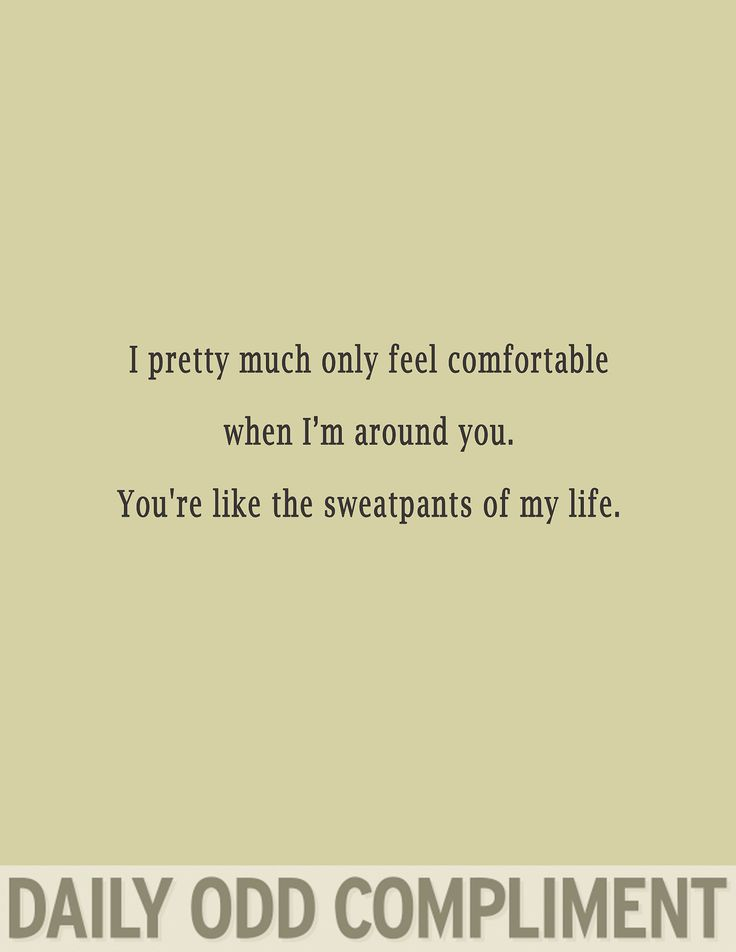 Daily Odd Compliment: I pretty much only feel comfortable when I'm around you. You're like the sweatpants of my life