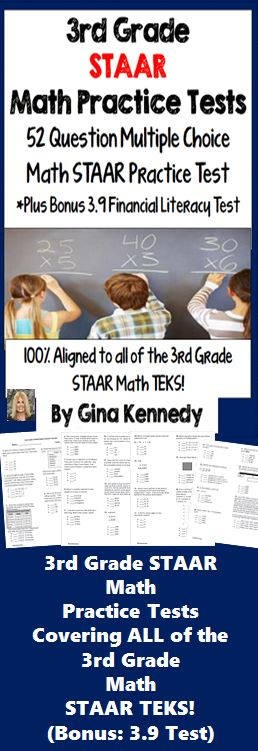 3rd Grade STAAR Math Practice Test, 52 Question 3rd Grade STAAR Mulitple Choice Math Test, Plus Bonus 3.9 Financial Literacy Test, ALL TEKS!.   I have prepared a 52 question STAAR exam, plus a 10 question bonus 3.9 Personal Finance/Literacy Test. All of the current Texas TEKS are identified and included on the practice tests.  The STAAR multiple-choice format tests provided with this resource provide an invaluable assessment to prepare your students for their rigorous exam; plus serve..$