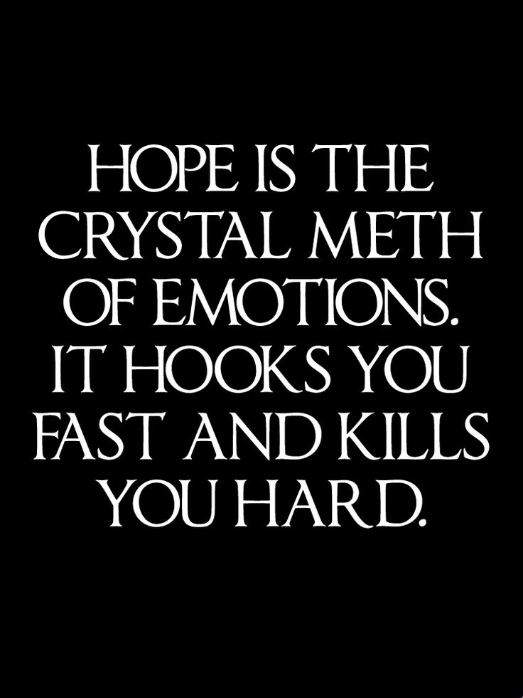 Hope is the crystal meth of emotions. It hooks you fast ...