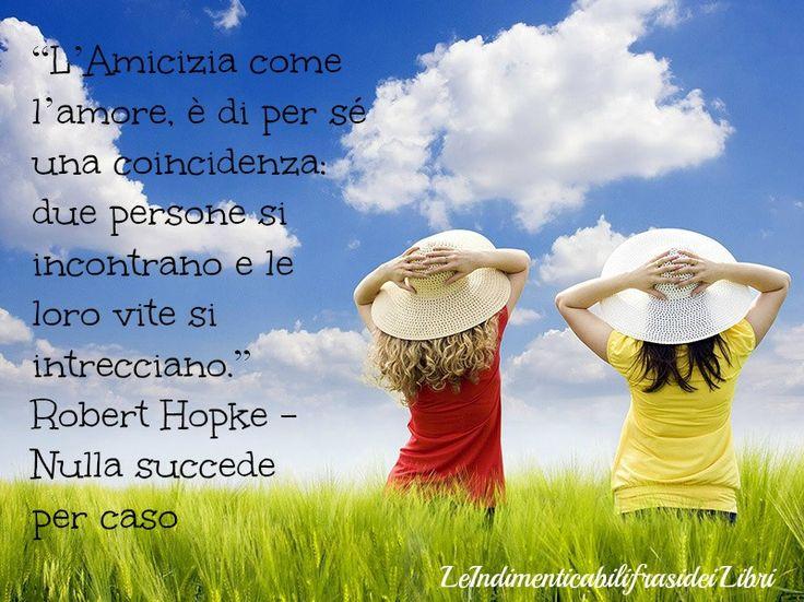 """""""L'Amicizia come l'amore, è di per sé una coincidenza: due persone si incontrano e le loro vite si intrecciano."""" Robert Hopke - Nulla Succede per Caso"""