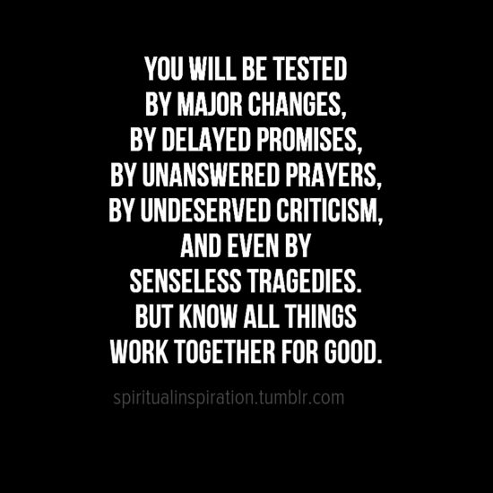 You will be tested by major changes, by delayed promises... But know all things work together for good.