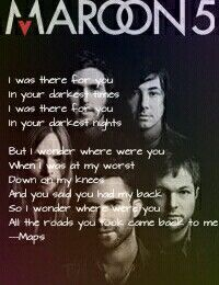 Maps maroon 5 lyrics  I was there for you In your darkest times I was there for you In your darkest nights  But I wonder where were you When I was at my worst Down on my knees And you said you had my back So I wonder where were you All the roads you took came back to me