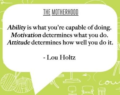 """""""Ability is what you're capable of doing. Motivation determines what you do. Attitude determines how well you do it. """" by Lou Holtz , via TheMotherhood.com"""