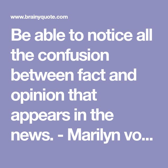 Be able to notice all the confusion between fact and opinion that appears in the news. - Marilyn vos Savant - BrainyQuote