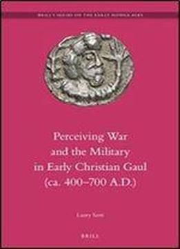 Perceiving War And The Military In Early Christian Gaul (ca. 400-700 A.d.) (brill's Series On The Early Middle Ages) free ebook