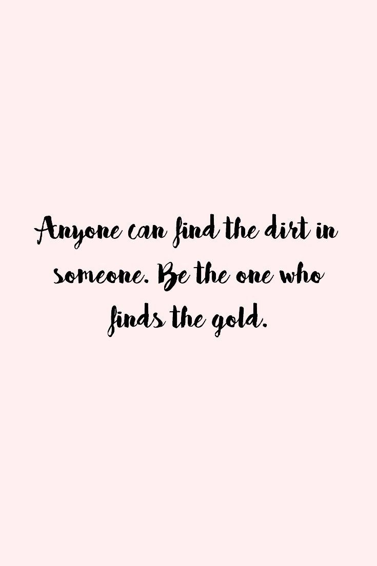 Anyone can find the dirt in someone, be the one who finds the gold. - Proverbs 11:27