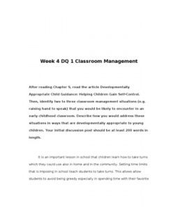 Week 4 DQ 1 Classroom Management    After reading Chapter 9, read the article Developmentally Appropriate Child Guidance: Helping Children Gain Self-Control. Then, identify two to three classroom management situations (e.g. raising hand to speak) that you… (More)