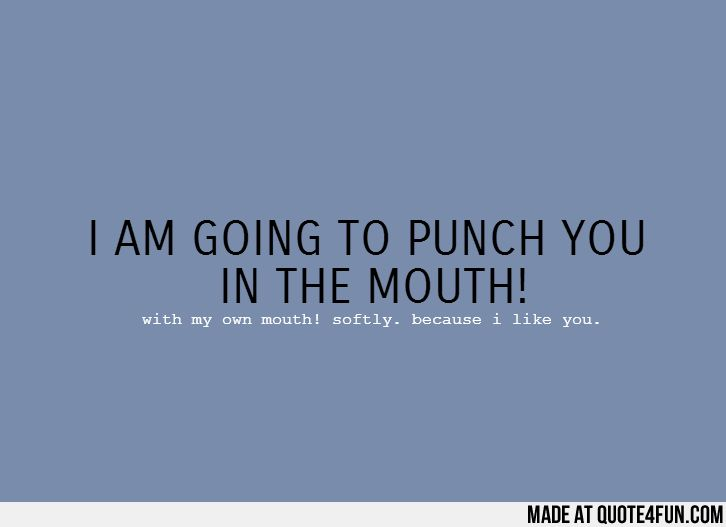 I AM GOING TO PUNCH YOU  IN THE MOUTH! With my own mouth! softly. because i like you.   Find more fun quotes at http://quote4fun.com