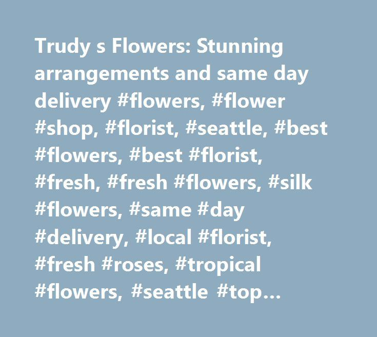 Trudy s Flowers: Stunning arrangements and same day delivery #flowers, #flower #shop, #florist, #seattle, #best #flowers, #best #florist, #fresh, #fresh #flowers, #silk #flowers, #same #day #delivery, #local #florist, #fresh #roses, #tropical #flowers, #seattle #top #florist, #affordable #flowers, #five #strar #shop, #local #delivery, #green #plants, #house #plants, #orchids, #best #orchids, #downtown #shop, #downtown #florist, #seattle #downtown #florist,weekly #flowers, #professional…