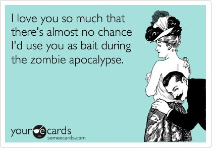 I love you so much that there's almost no chance I'd use you as bait during the zombie apocalypse.