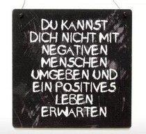 Du kannst dich nicht mit negativen Menschen.....stimmt ganz genau.