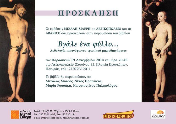 Οι εκδόσεις Μιχάλη Σιδέρη, το Λεξικοπωλείο και το Abanico σάς προσκαλούν στην παρουσίαση του βιβλίου  Βγάλε ένα φύλλο…  Ανθολογία ισπανόφωνου ερωτικού μικροδιηγήματος την Παρασκευή 19 Δεκεμβρίου 2014 και ώρα 20:45 στο Λεξικοπωλείο (Στασίνου 13, Πλατεία Προσκόπων, Παγκράτι, τηλ.: 2107231201). Το βιβλίο θα παρουσιάσουν οι: Μιχάλης Μητσός, Νίκος Πρατσίνης, Μαρία Ρουσάκη, Κωνσταντίνος Παλαιολόγος.