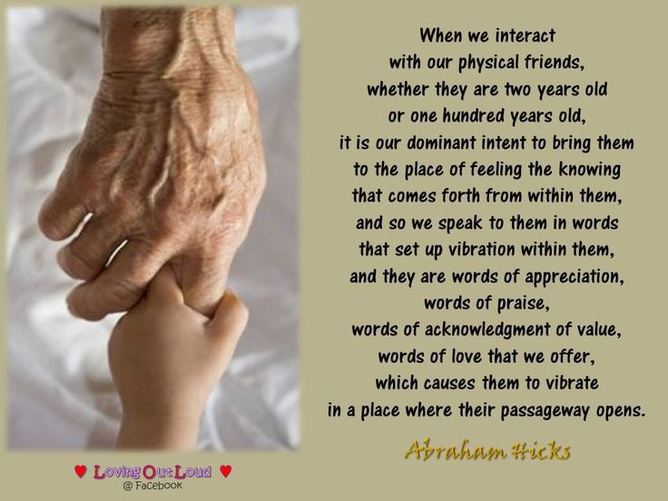 When we interact  with our physical friends,  whether they are two years old  or one hundred years old,  it is our dominant intent to bring them  to the place of feeling the knowing  that comes forth from within them,  and so we speak to them in words  that set up vibration within them,  and they are words of appreciation,  words of praise,  words of acknowledgment of value,  words of love that we offer,  which causes them to vibrate  in a place where their passageway opens.
