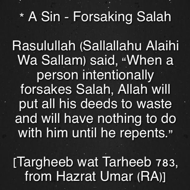 "* A Sin - Forsaking Salah   Rasulullah (Sallallahu Alaihi Wa Sallam) said, ""When a person intentionally forsakes Salah, Allah will put all his deeds to waste and will have nothing to do with him until he repents."" [Targheeb wat Tarheeb 783, from Hazrat Umar (RA)]"